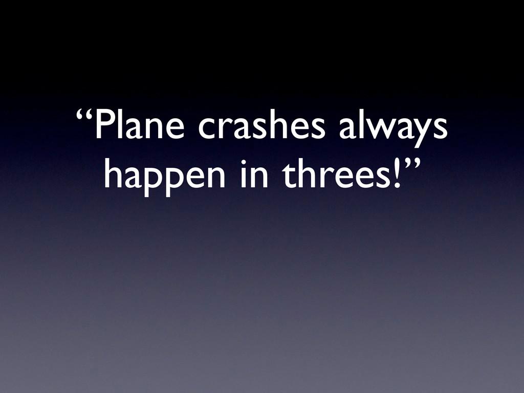 """Plane crashes always happen in threes!"""