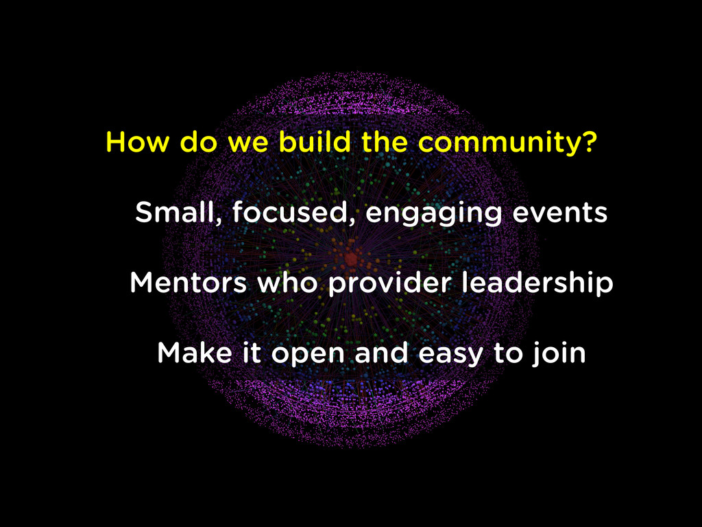 How do we build the community? Small, focused, ...