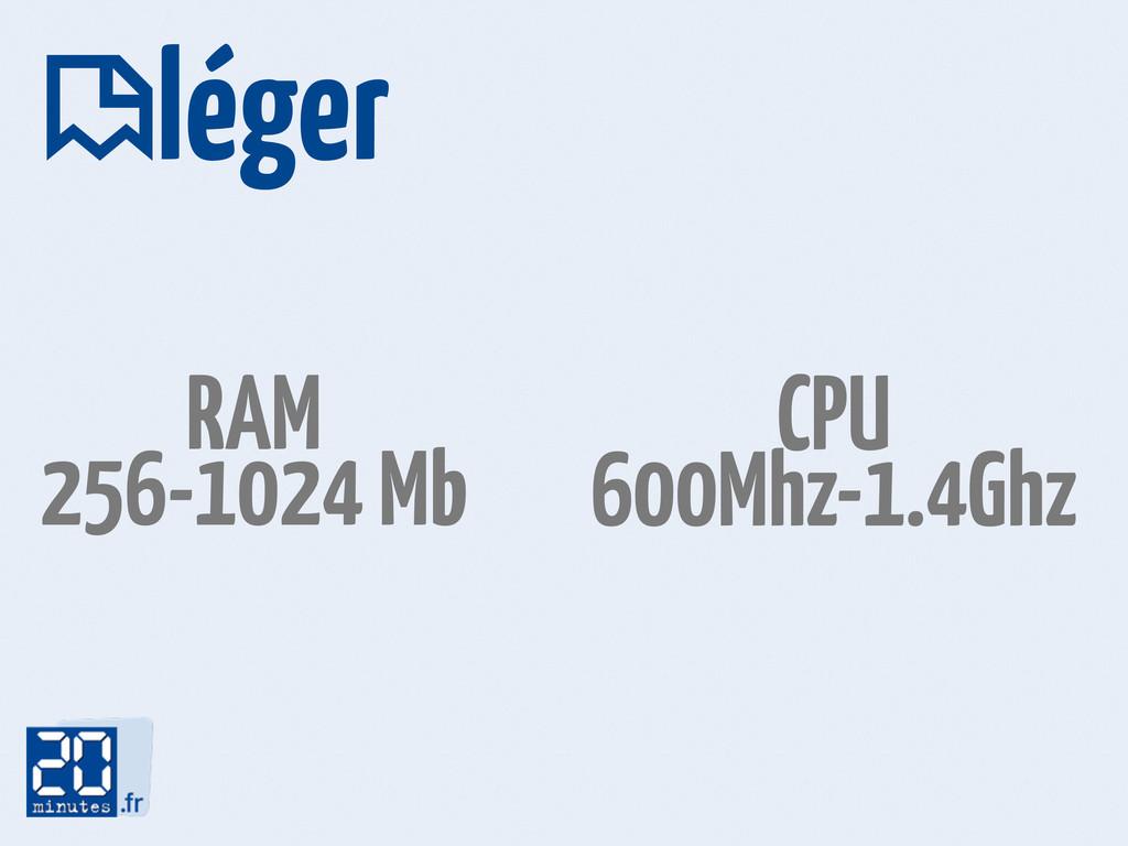 léger  RAM 256-1024 Mb CPU 600Mhz-1.4Ghz