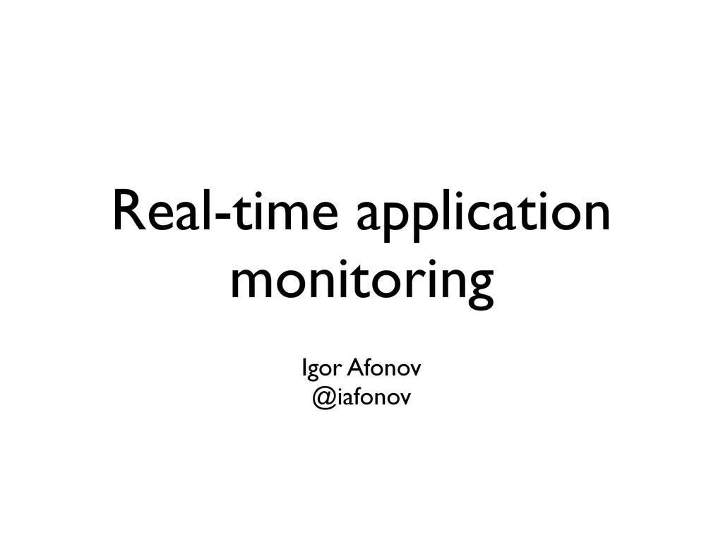 Real-time application monitoring Igor Afonov @i...