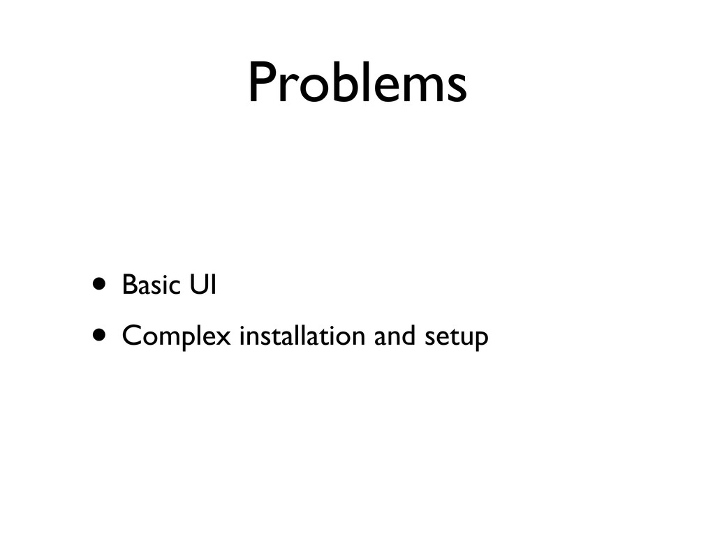 Problems • Basic UI • Complex installation and ...