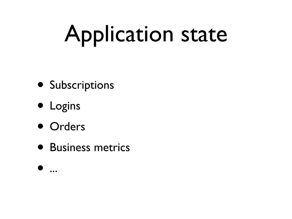 Application state • Subscriptions • Logins • Or...