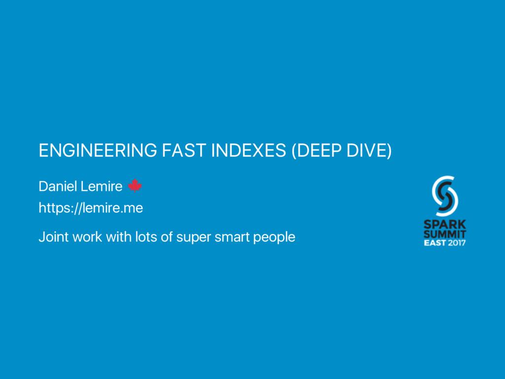 ENGINEERING FAST INDEXES (DEEP DIVE) Daniel Lem...