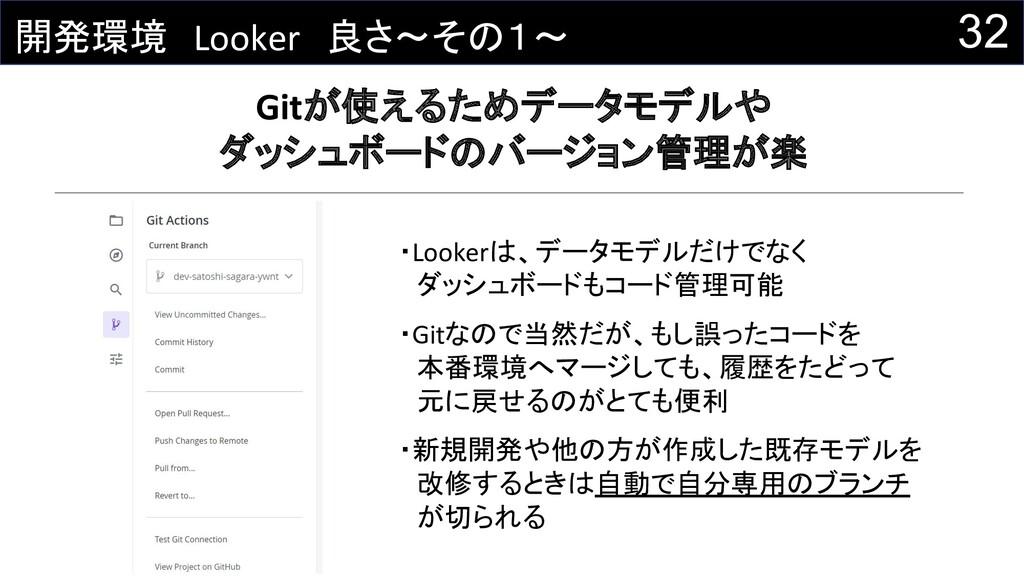 32 開発環境 Looker 良さ~その1~ Gitが使えるためデータモデルや ダッシュボード...