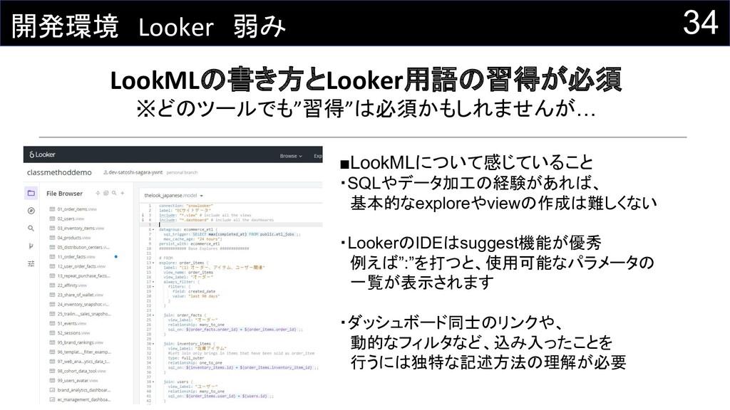 34 開発環境 Looker 弱み LookMLの書き方とLooker用語の習得が必須 ※どの...