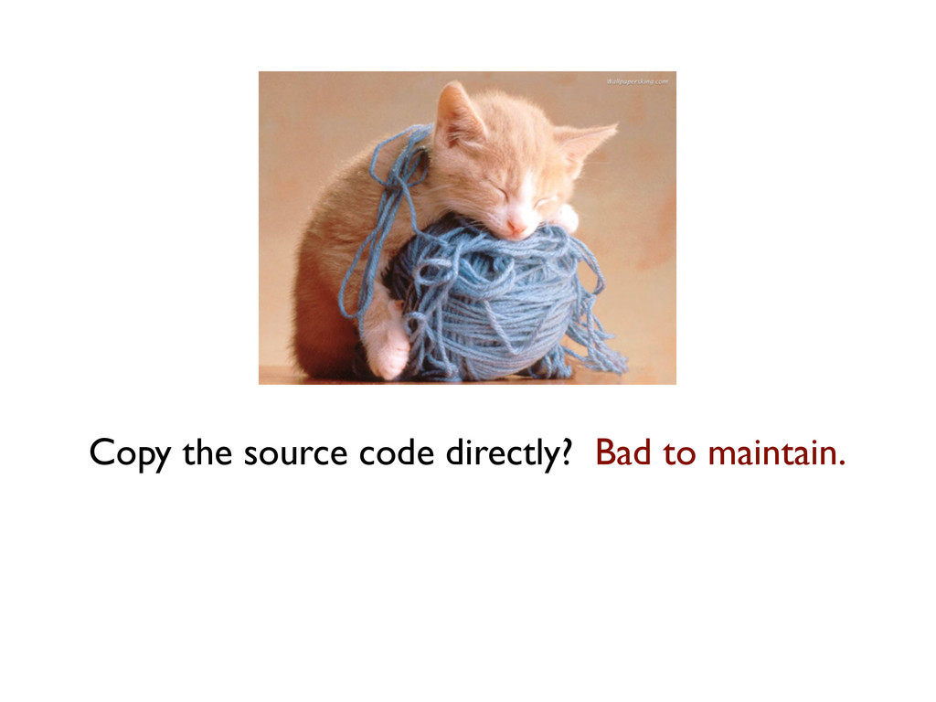 Copy the source code directly? Bad to maintain.