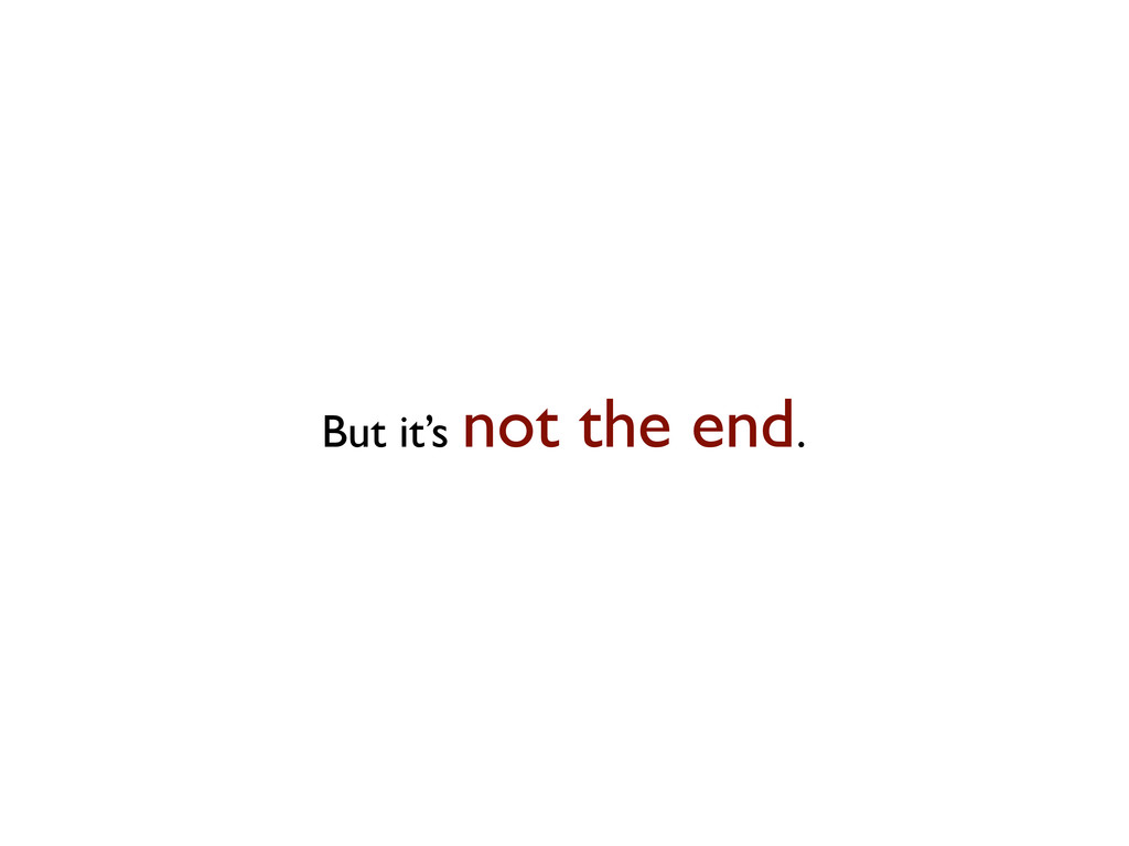 But it's not the end.