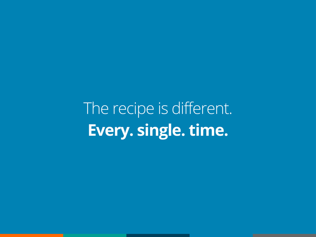 The recipe is different. Every. single. time.
