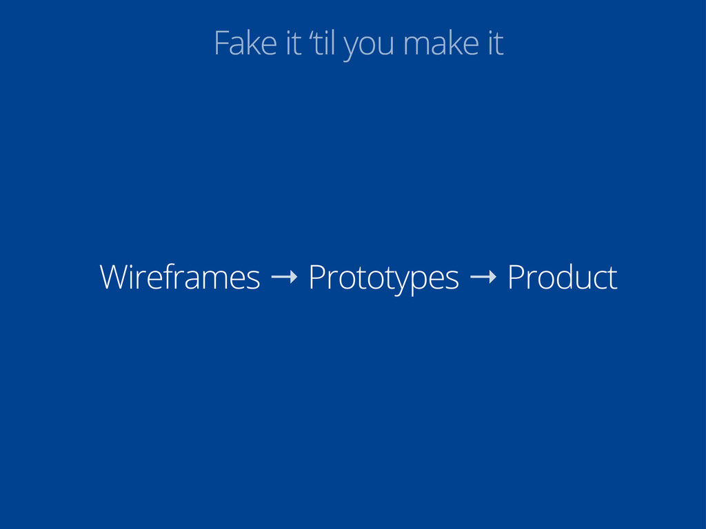 Fake it 'til you make it Wireframes → Prototype...
