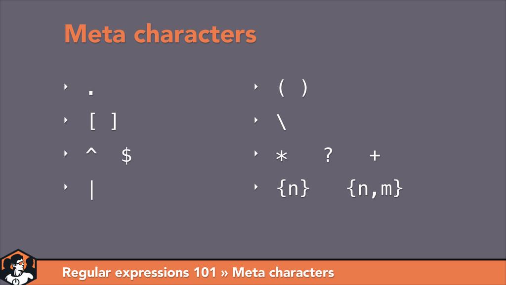 ‣ . ‣ [ ] ‣ ^ $ ‣ | Meta characters Regular exp...