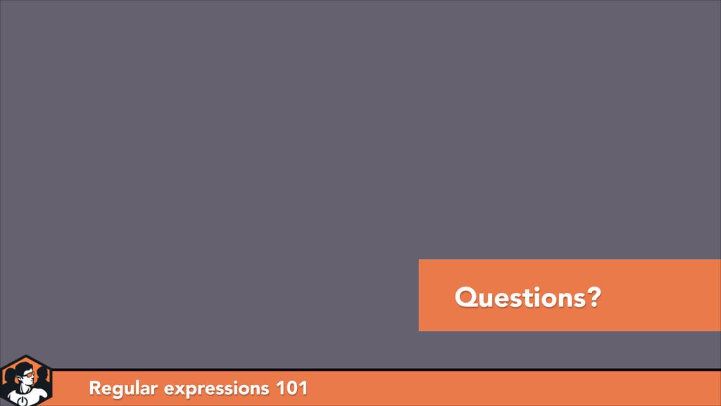 Questions? Regular expressions 101