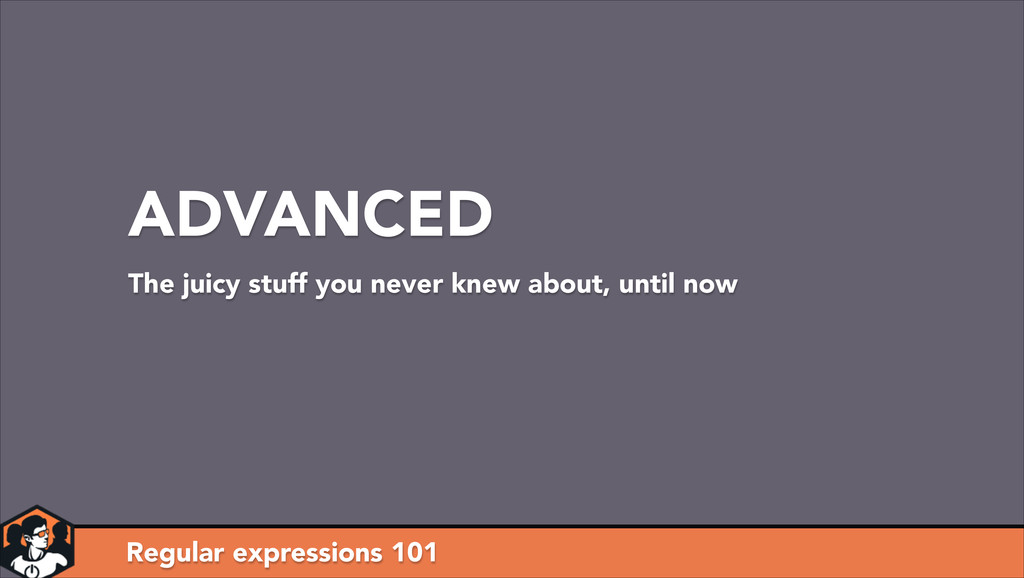 Regular expressions 101 ADVANCED The juicy stuf...