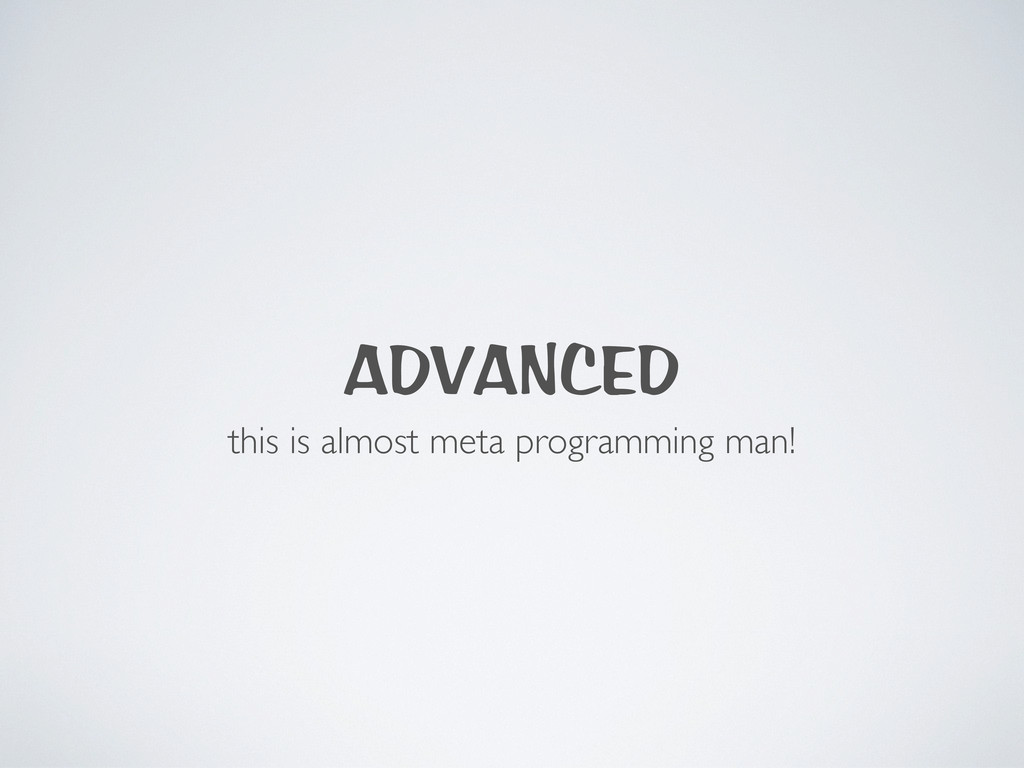 ADVANCED this is almost meta programming man!