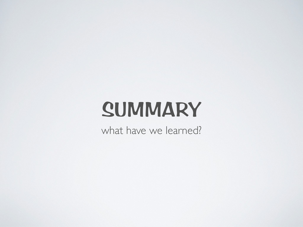SUMMARY what have we learned?