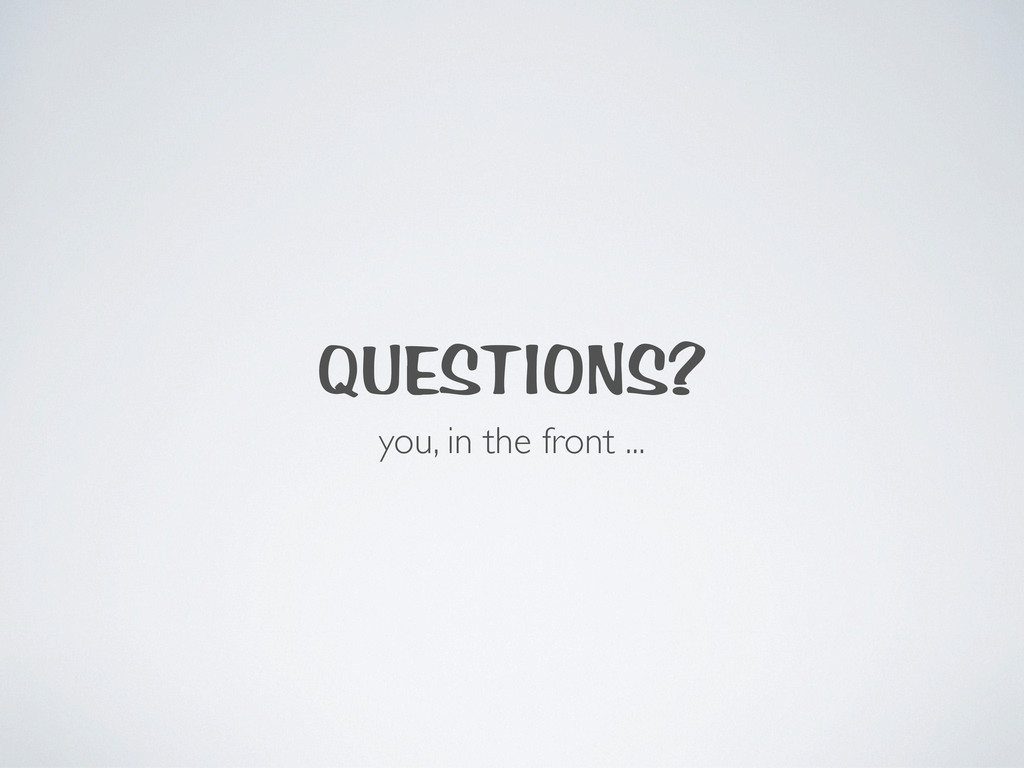 QUESTIONS? you, in the front ...