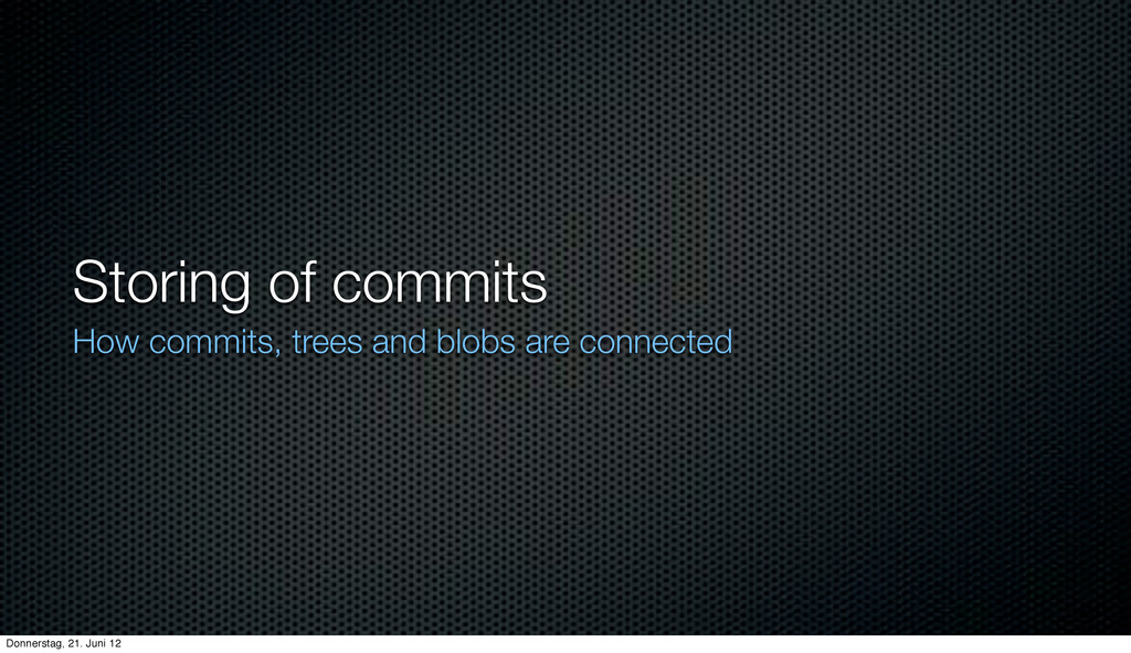 Storing of commits How commits, trees and blobs...