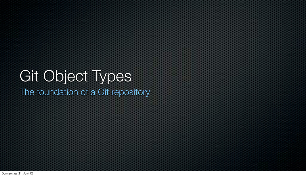 Git Object Types The foundation of a Git reposi...