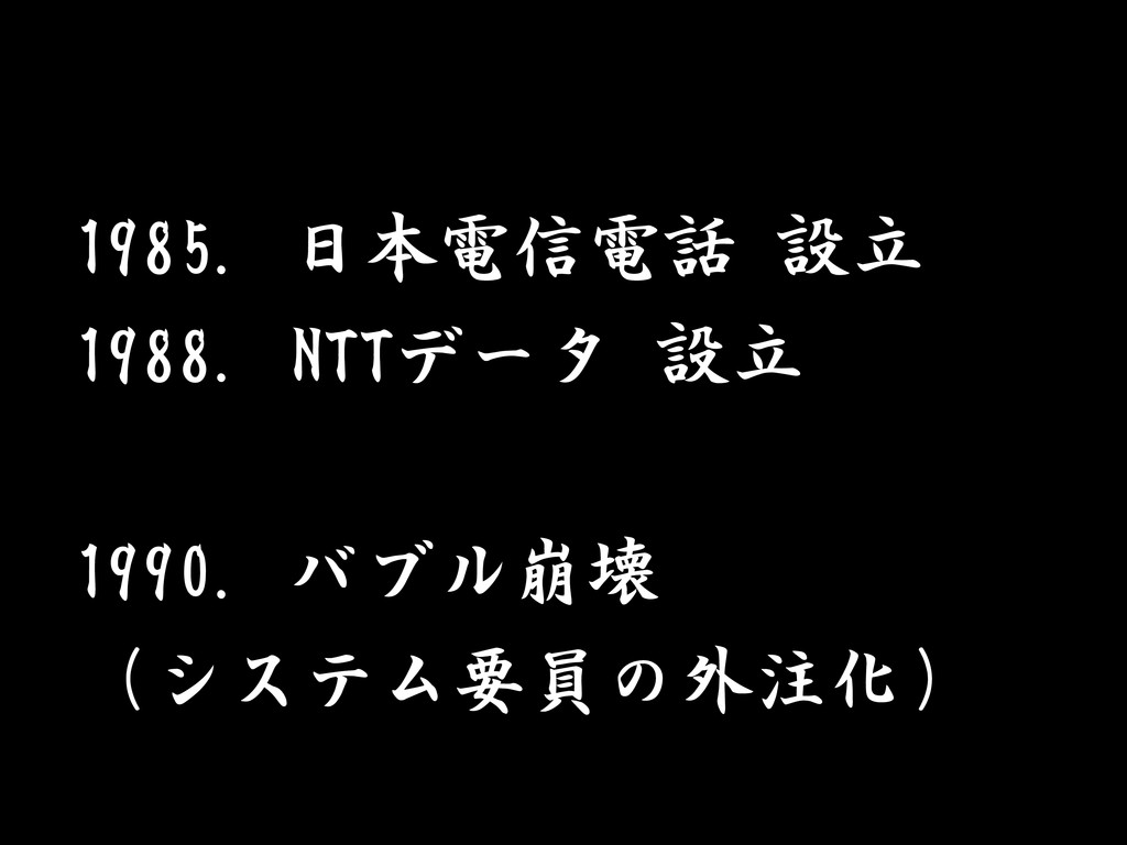 1985. 日本電信電話 設立 1988. NTTデータ 設立 1990. バブル崩壊 (シス...