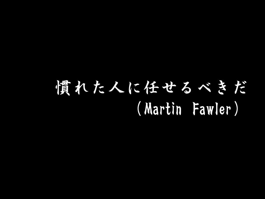慣れた人に任せるべきだ (Martin Fawler)
