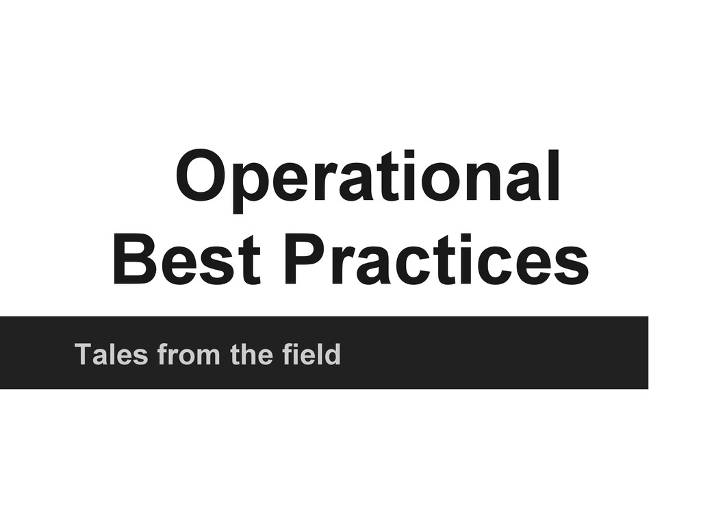 Operational Best Practices Tales from the field