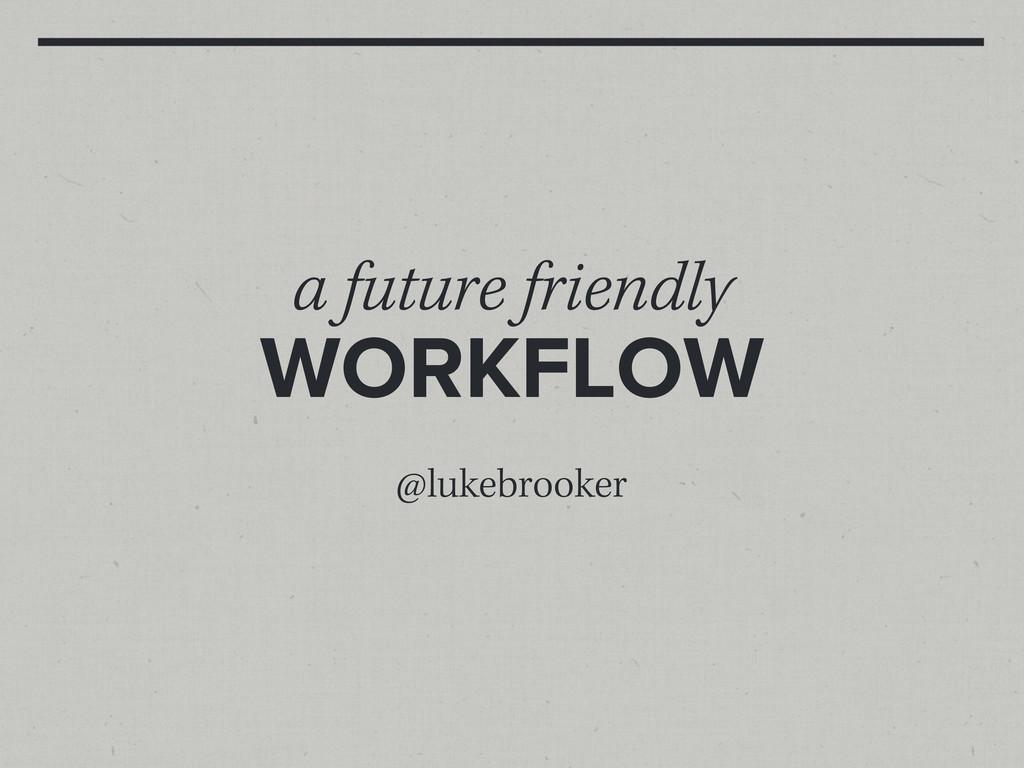 a future friendly WORKFLOW @lukebrooker