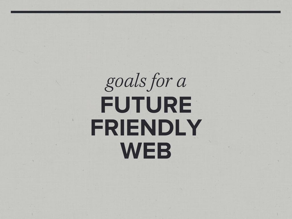 goals for a FUTURE FRIENDLY WEB