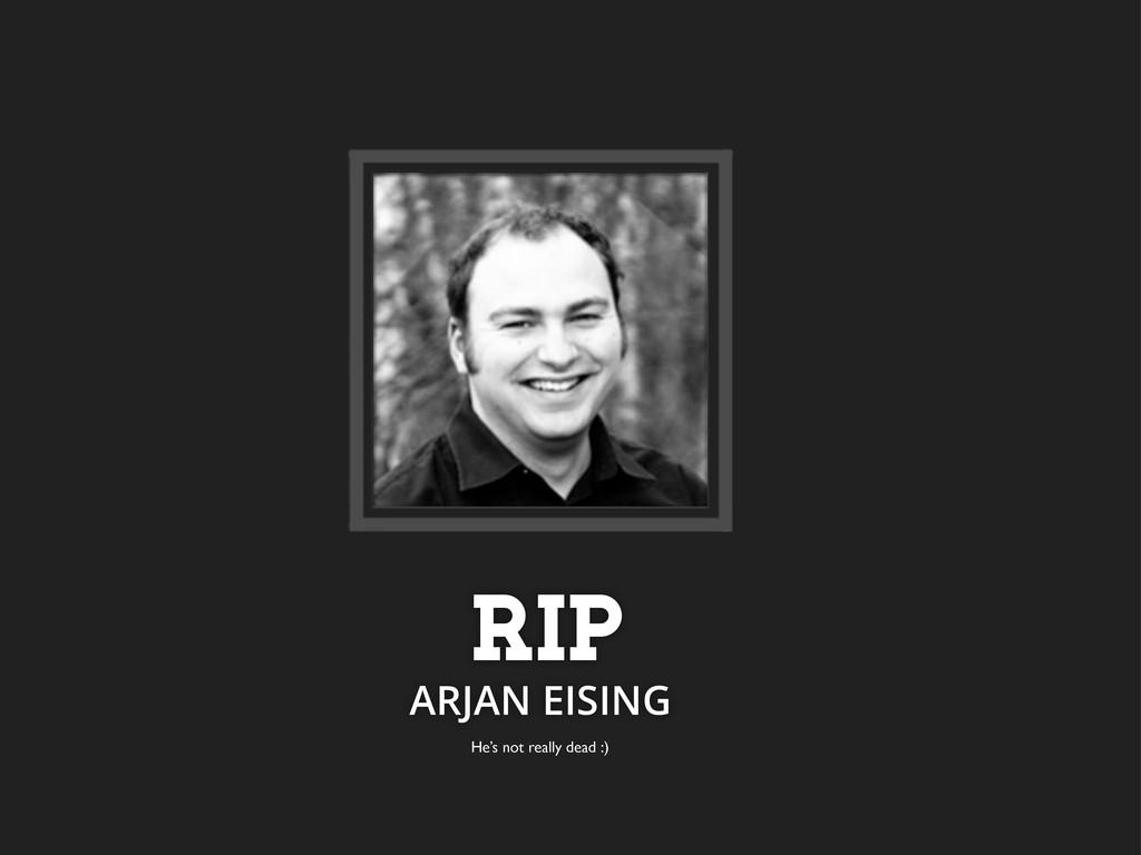 RIP ARJAN EISING He's not really dead :)