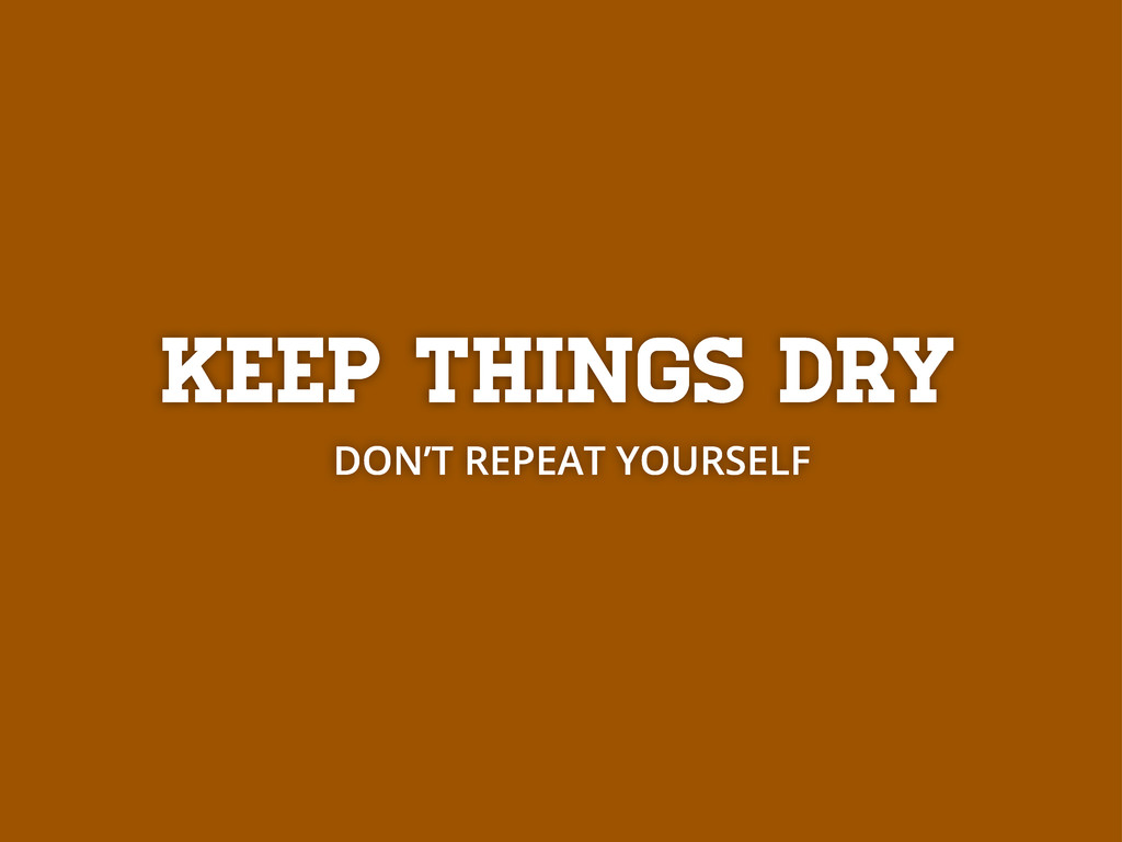 Keep things DRY DON'T REPEAT YOURSELF