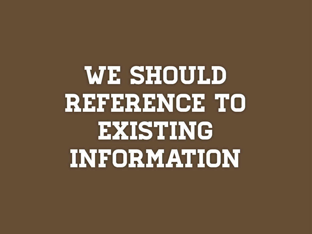 we should Reference to existing information