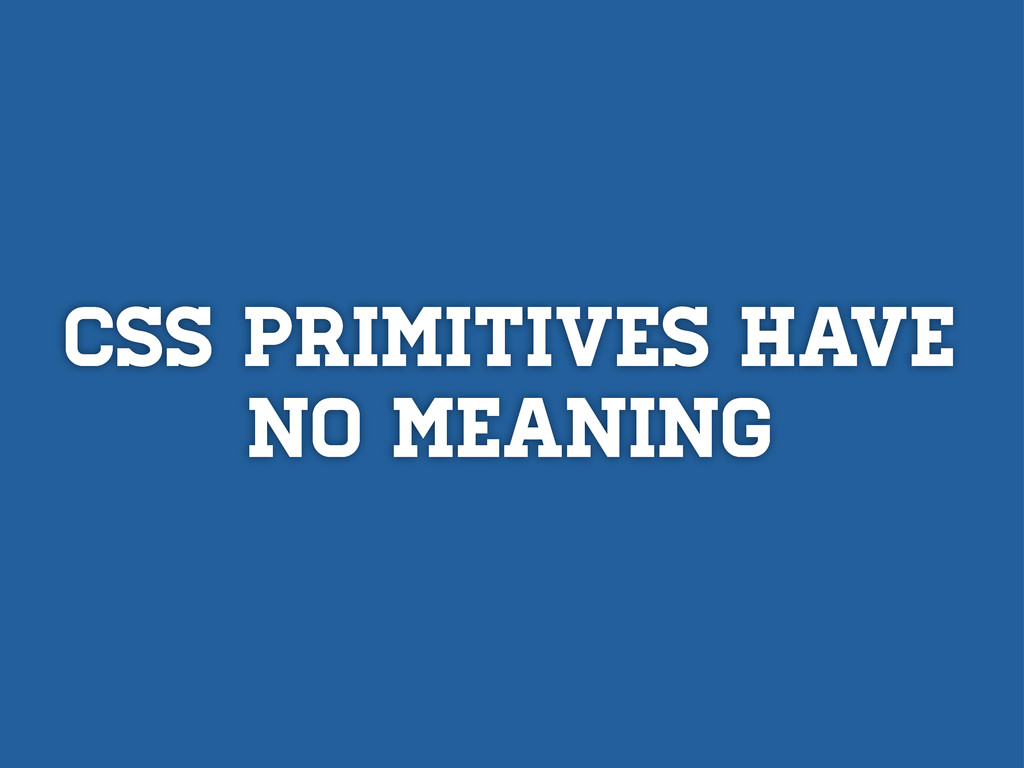 CSS PRIMITIVES HAVE NO MEANING