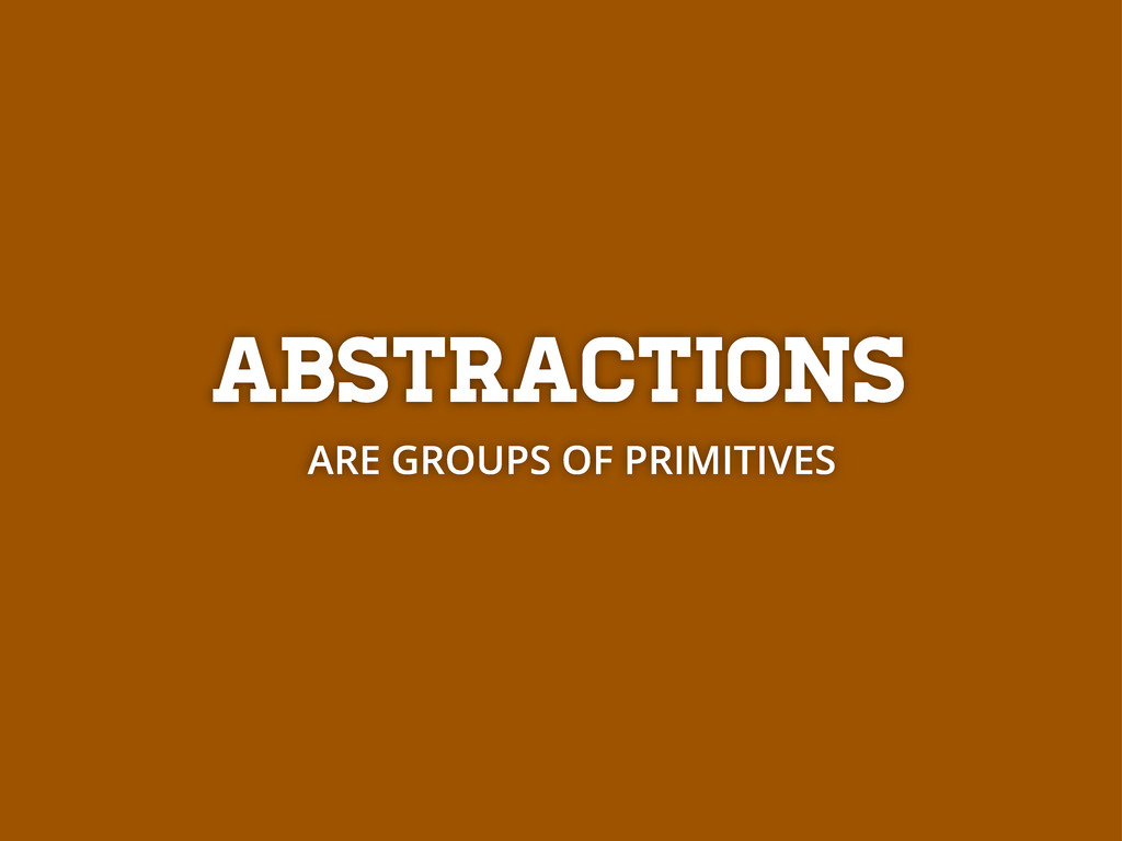 Abstractions ARE GROUPS OF PRIMITIVES