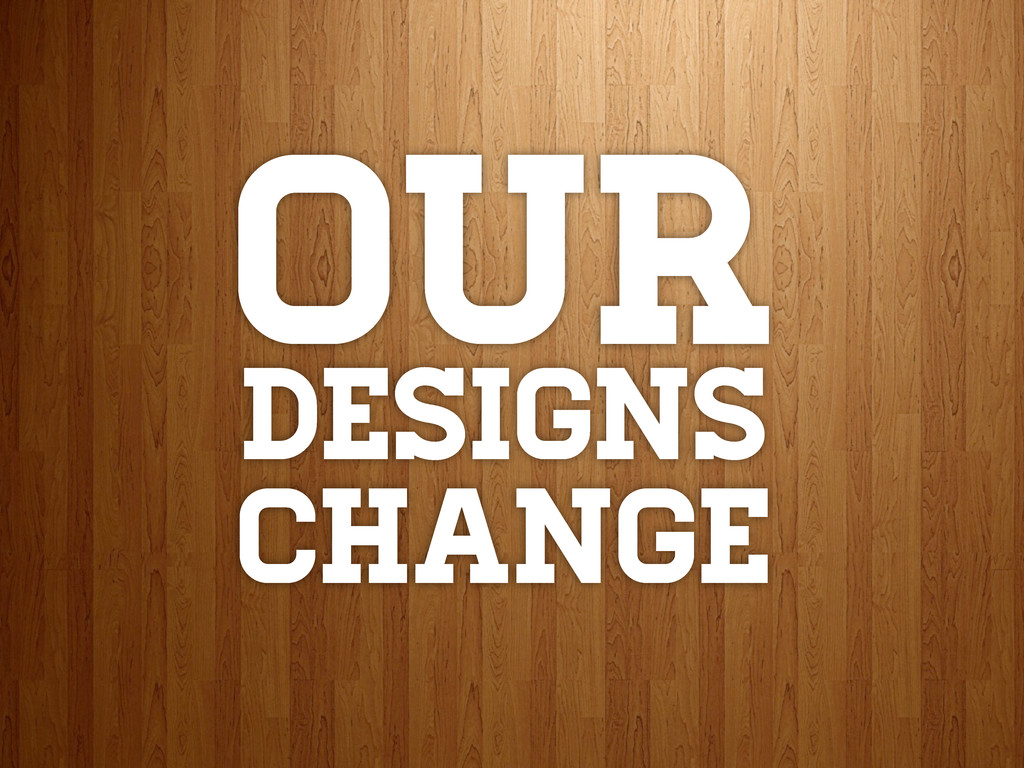 Our DESIGNS CHANGE