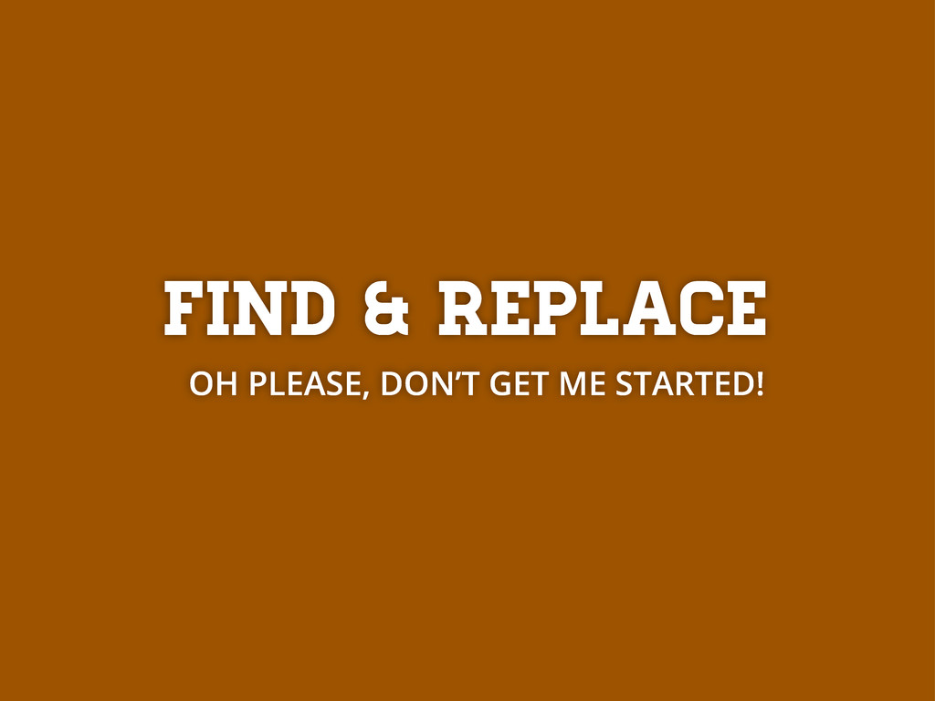Find & replace OH PLEASE, DON'T GET ME STARTED!