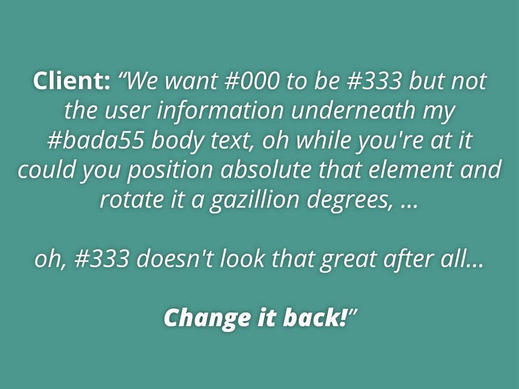 """Client: """"We want #000 to be #333 but not the us..."""