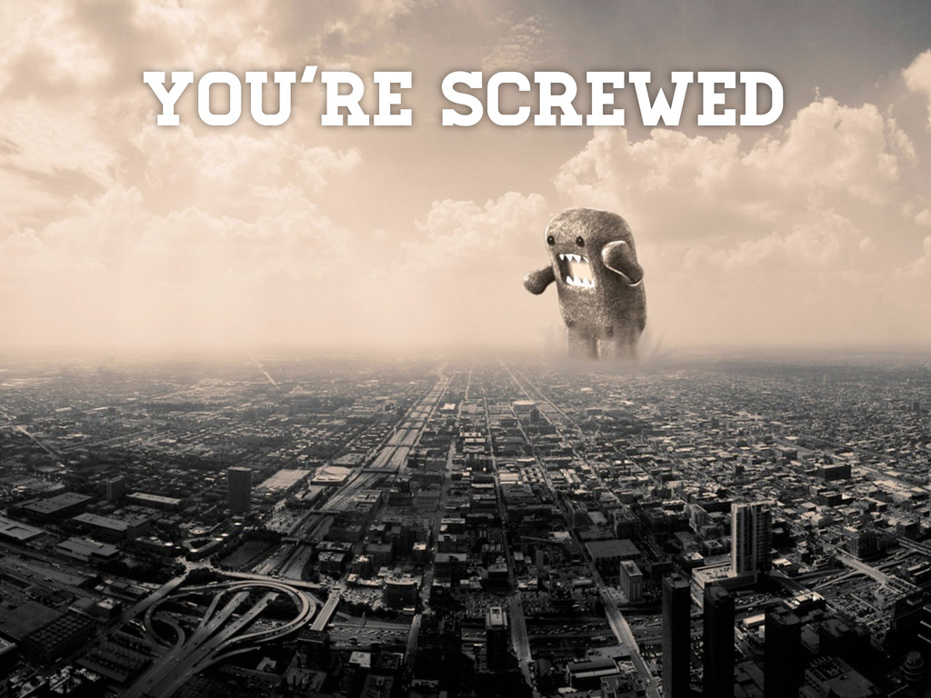 You're screwed