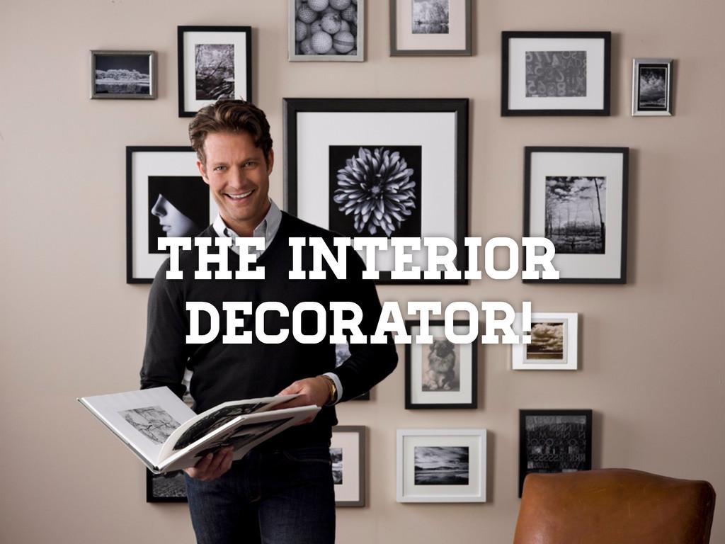 The interior decorator!