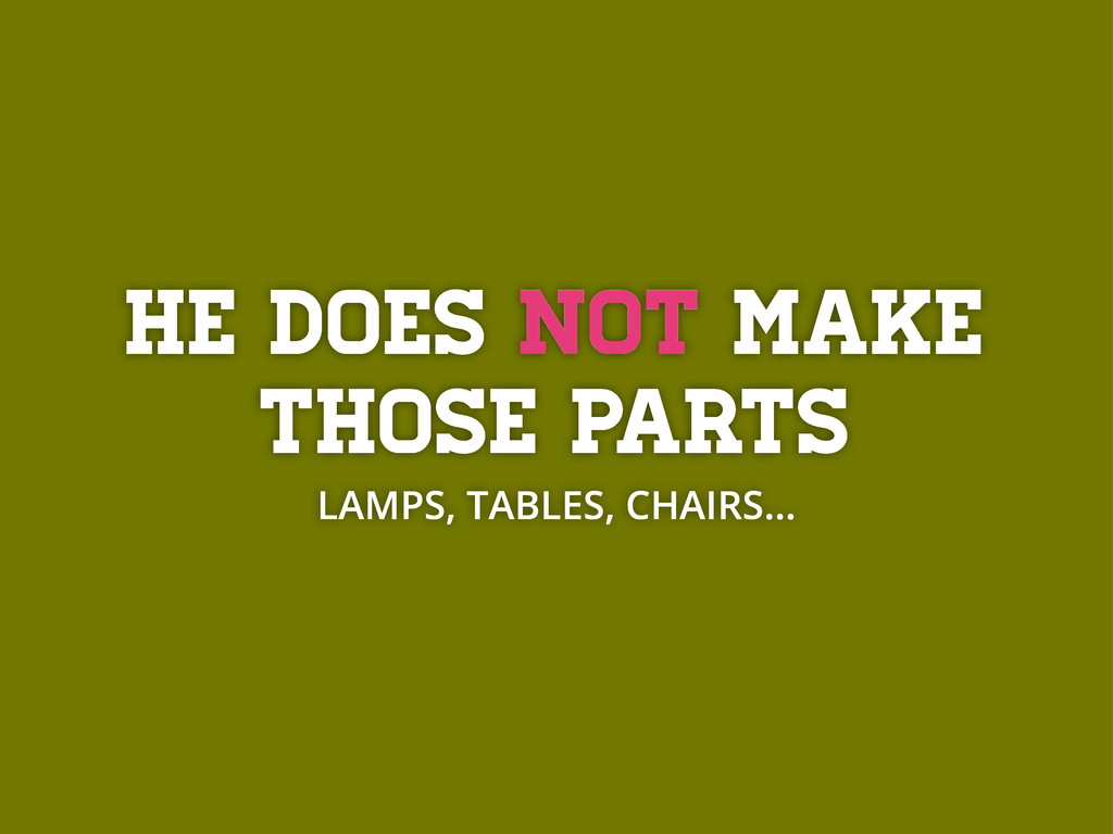 He does not make those parts LAMPS, TABLES, CHA...