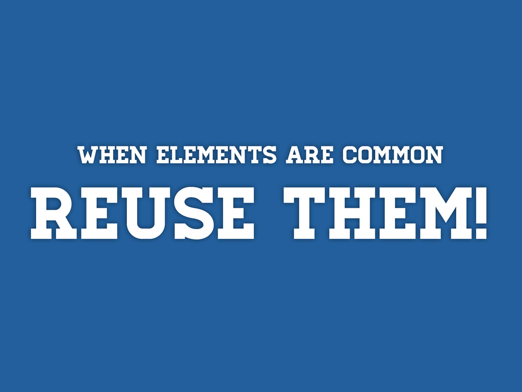 When elements are common REUSE tHEM!