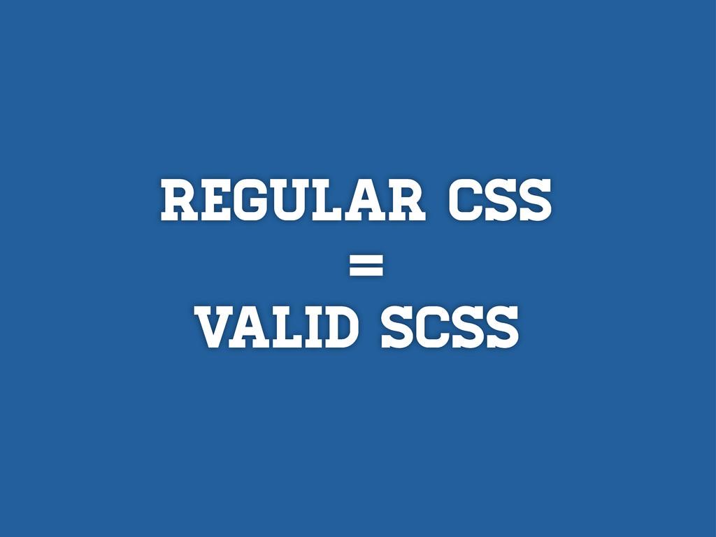 Regular CSS = VALID SCSS