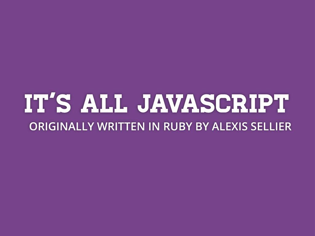 It's all javascript ORIGINALLY WRITTEN IN RUBY ...