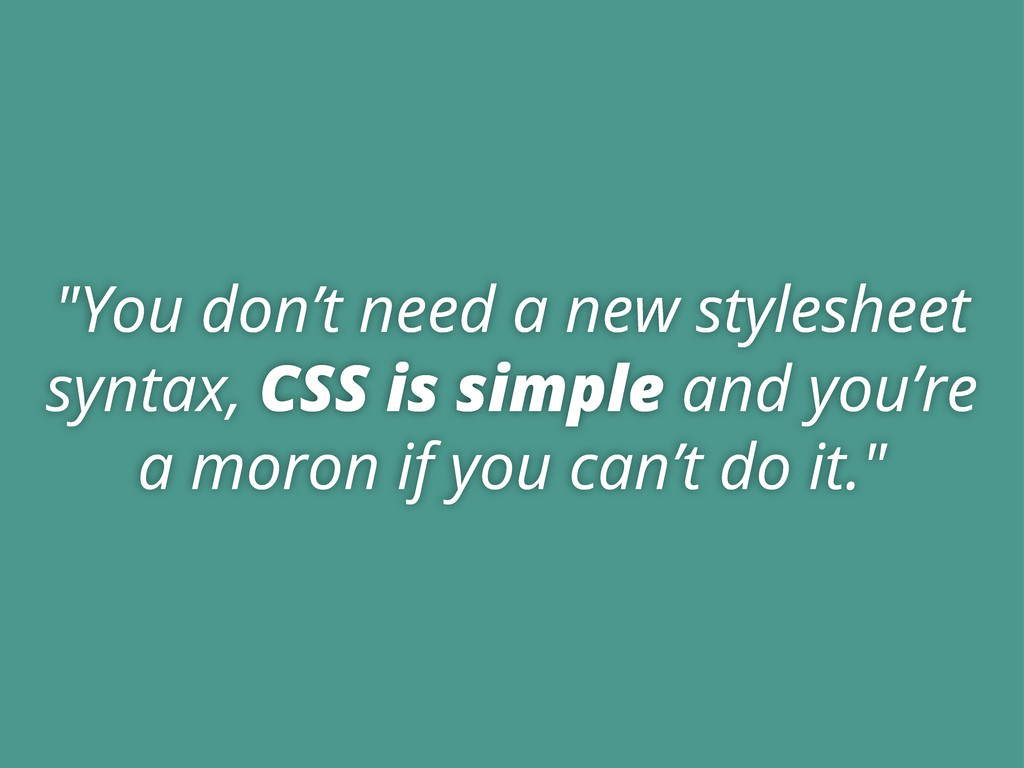 """""""You don't need a new stylesheet syntax, CSS is..."""