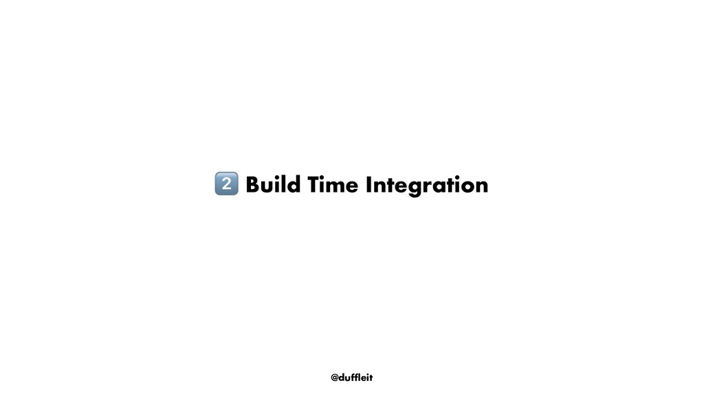 @duffleit ! Build Time Integration