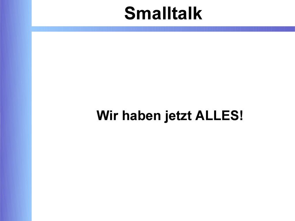 Smalltalk Wir haben jetzt ALLES!