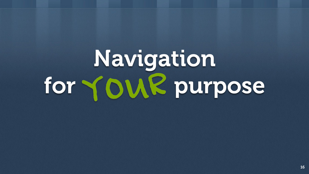Navigation for purpose 16 YOUR
