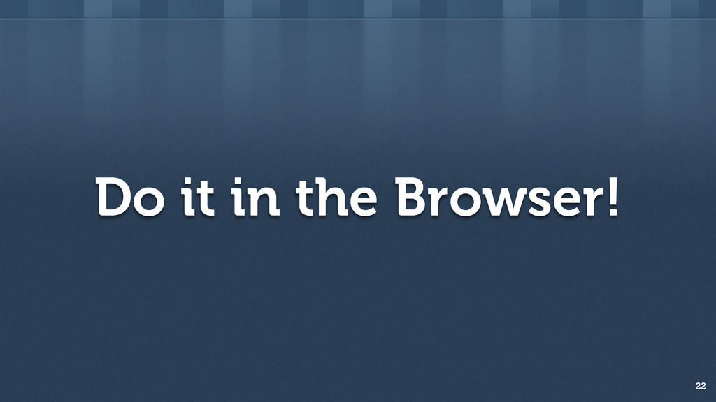 Do it in the Browser! 22