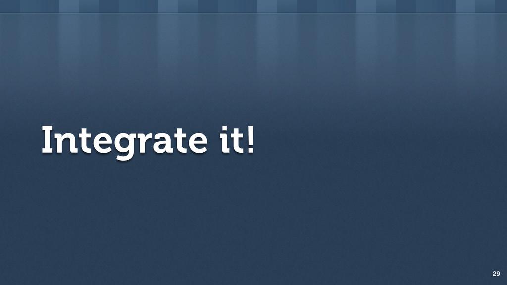 Integrate it! 29