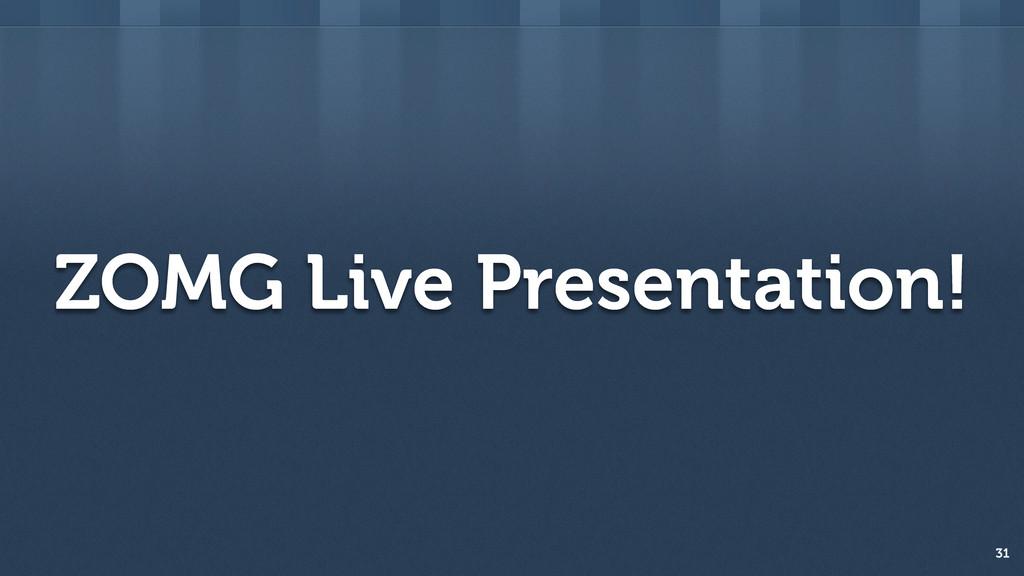 ZOMG Live Presentation! 31