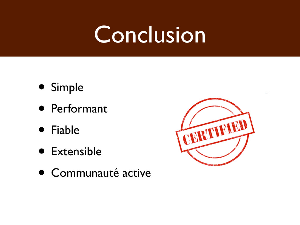 Conclusion • Simple • Performant • Fiable • Ext...
