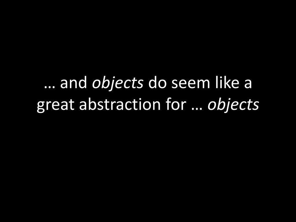 … and objects do seem like a great abstraction ...