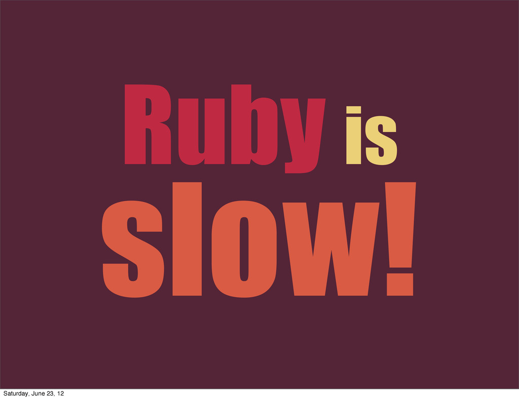 Ruby is slow! Saturday, June 23, 12